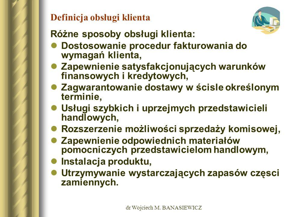 dr Wojciech M. BANASIEWICZ Definicja obsługi klienta Różne sposoby obsługi klienta: Dostosowanie procedur fakturowania do wymagań klienta, Zapewnienie