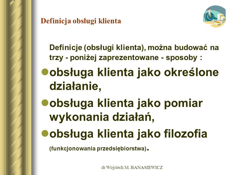 dr Wojciech M. BANASIEWICZ Definicja obsługi klienta Definicje (obsługi klienta), można budować na trzy - poniżej zaprezentowane - sposoby : obsługa k