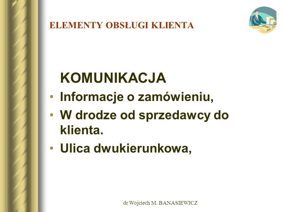 dr Wojciech M. BANASIEWICZ ELEMENTY OBSŁUGI KLIENTA KOMUNIKACJA Informacje o zamówieniu, W drodze od sprzedawcy do klienta. Ulica dwukierunkowa,