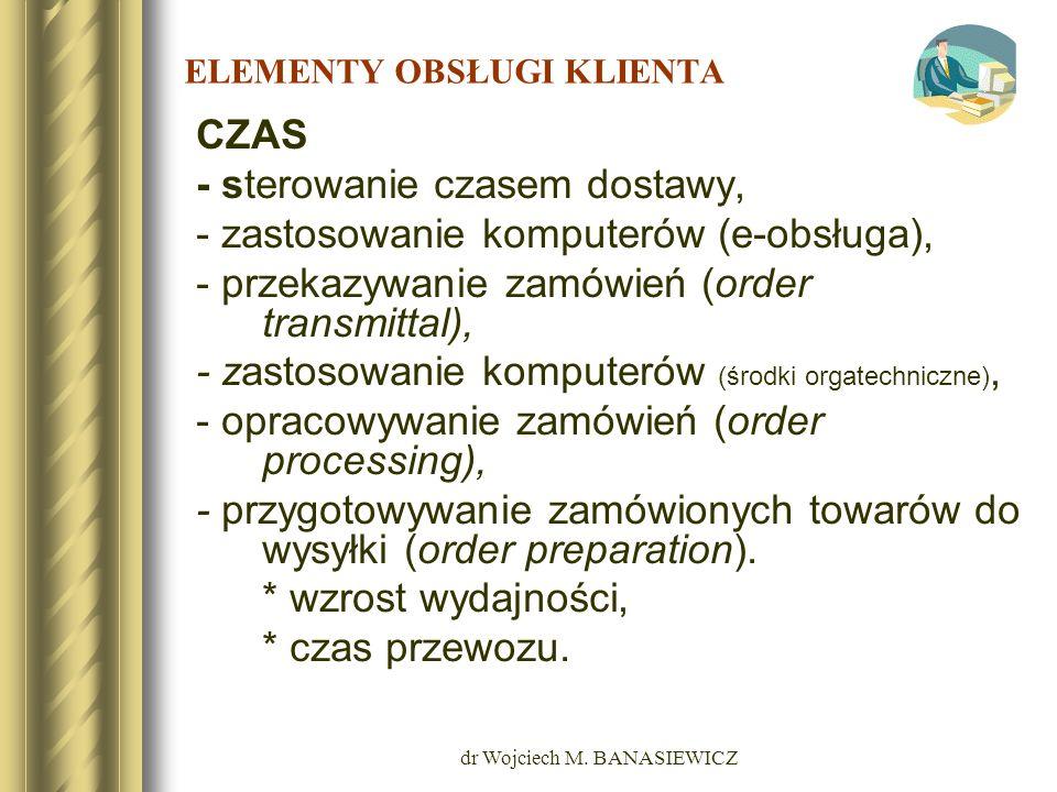 dr Wojciech M. BANASIEWICZ ELEMENTY OBSŁUGI KLIENTA CZAS - sterowanie czasem dostawy, - zastosowanie komputerów (e-obsługa), - przekazywanie zamówień