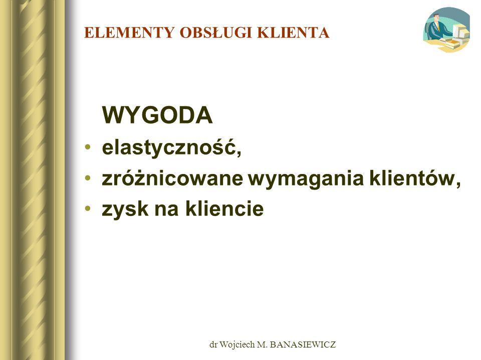 dr Wojciech M. BANASIEWICZ ELEMENTY OBSŁUGI KLIENTA WYGODA elastyczność, zróżnicowane wymagania klientów, zysk na kliencie
