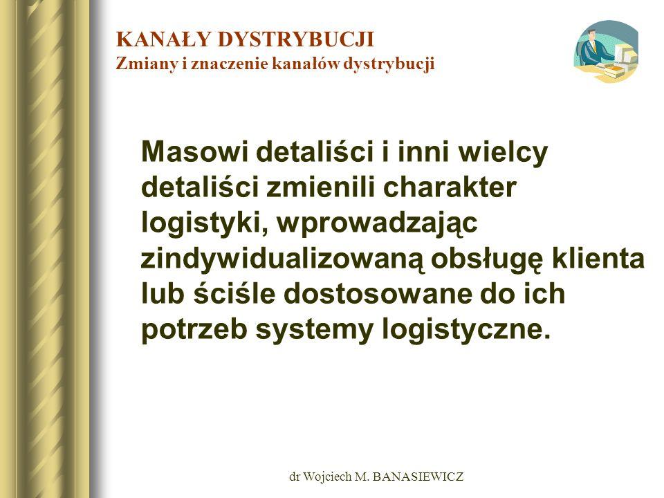 dr Wojciech M. BANASIEWICZ KANAŁY DYSTRYBUCJI Zmiany i znaczenie kanałów dystrybucji Masowi detaliści i inni wielcy detaliści zmienili charakter logis