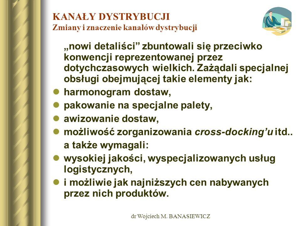 dr Wojciech M. BANASIEWICZ KANAŁY DYSTRYBUCJI Zmiany i znaczenie kanałów dystrybucji nowi detaliści zbuntowali się przeciwko konwencji reprezentowanej
