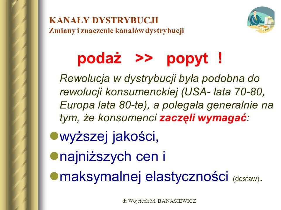 dr Wojciech M. BANASIEWICZ KANAŁY DYSTRYBUCJI Zmiany i znaczenie kanałów dystrybucji podaż >> popyt ! Rewolucja w dystrybucji była podobna do rewolucj
