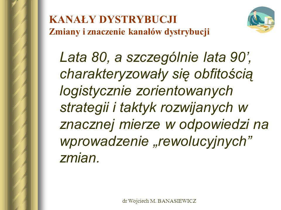dr Wojciech M. BANASIEWICZ KANAŁY DYSTRYBUCJI Zmiany i znaczenie kanałów dystrybucji Lata 80, a szczególnie lata 90, charakteryzowały się obfitością l