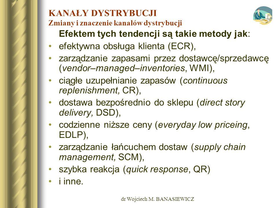 dr Wojciech M. BANASIEWICZ KANAŁY DYSTRYBUCJI Zmiany i znaczenie kanałów dystrybucji Efektem tych tendencji są takie metody jak: efektywna obsługa kli
