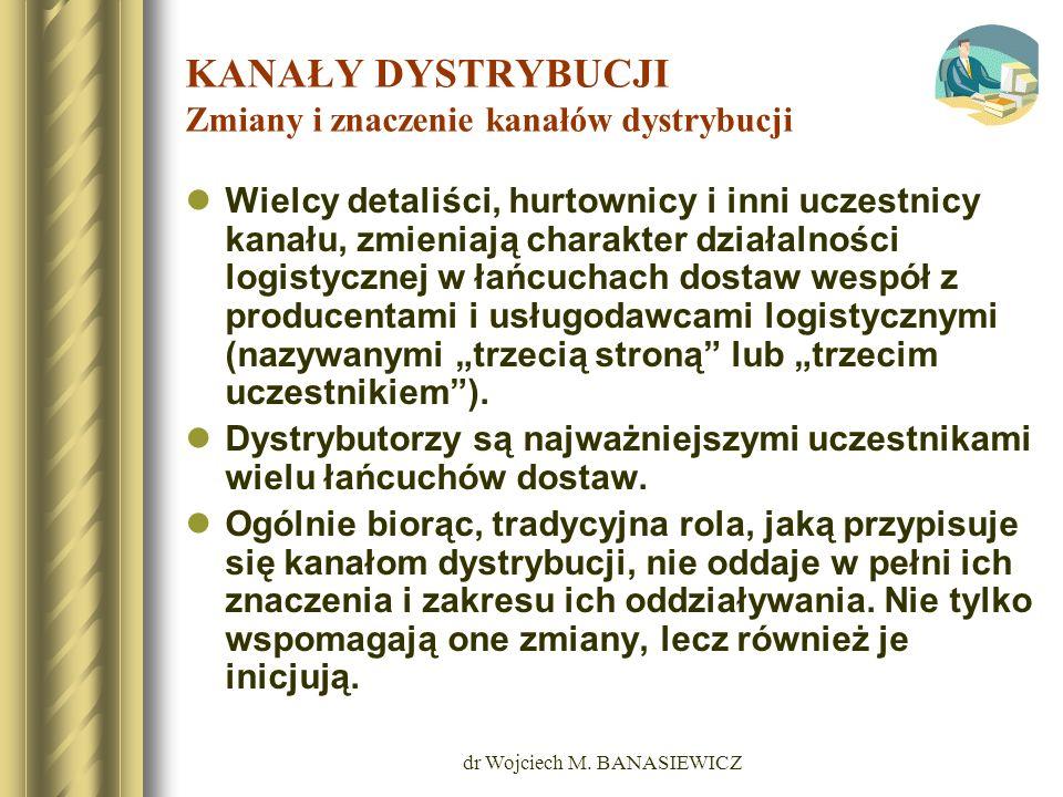dr Wojciech M. BANASIEWICZ KANAŁY DYSTRYBUCJI Zmiany i znaczenie kanałów dystrybucji Wielcy detaliści, hurtownicy i inni uczestnicy kanału, zmieniają