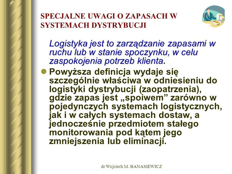 dr Wojciech M. BANASIEWICZ SPECJALNE UWAGI O ZAPASACH W SYSTEMACH DYSTRYBUCJI Logistyka jest to zarządzanie zapasami w ruchu lub w stanie spoczynku, w
