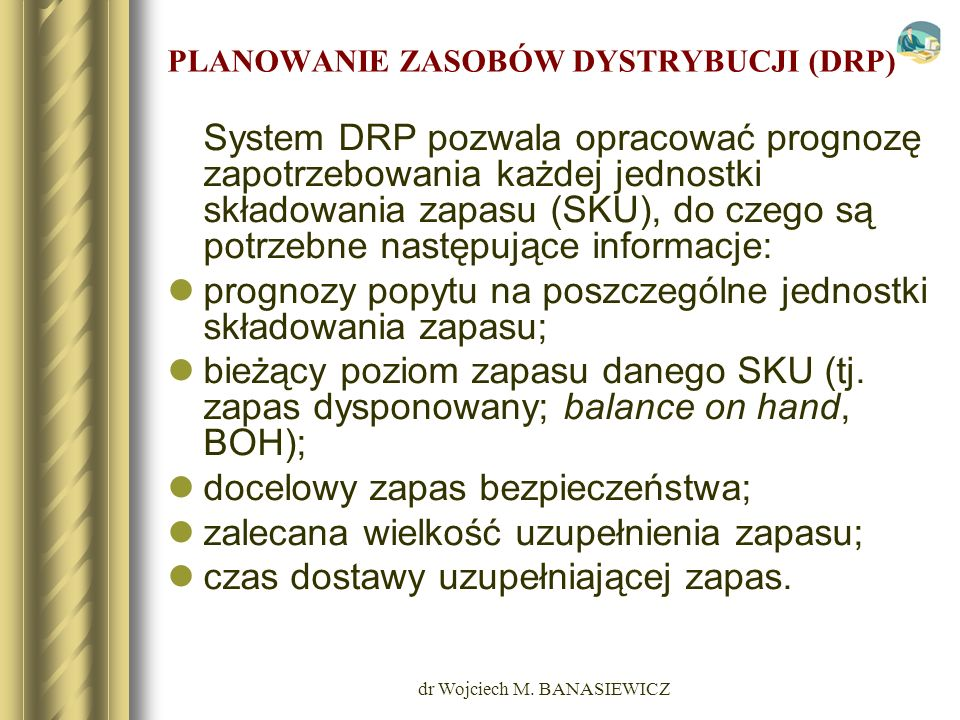 dr Wojciech M. BANASIEWICZ PLANOWANIE ZASOBÓW DYSTRYBUCJI (DRP) System DRP pozwala opracować prognozę zapotrzebowania każdej jednostki składowania zap