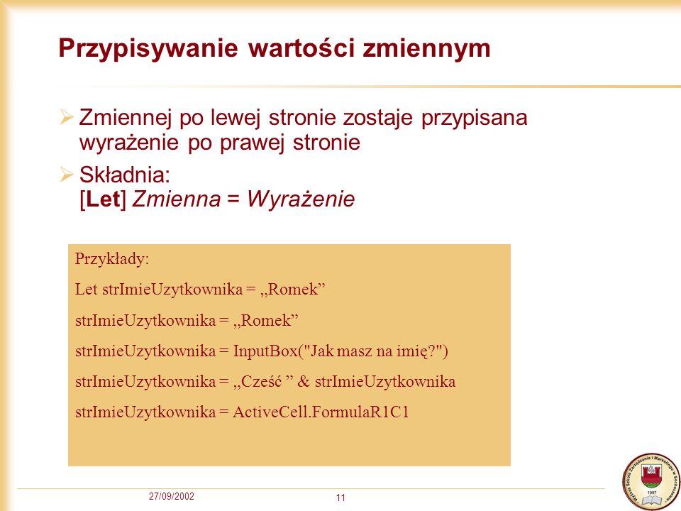 27/09/2002 11 Przypisywanie wartości zmiennym Zmiennej po lewej stronie zostaje przypisana wyrażenie po prawej stronie Składnia: [Let] Zmienna = Wyrażenie Przykłady: Let strImieUzytkownika = Romek strImieUzytkownika = Romek strImieUzytkownika = InputBox( Jak masz na imię ) strImieUzytkownika = Cześć & strImieUzytkownika strImieUzytkownika = ActiveCell.FormulaR1C1