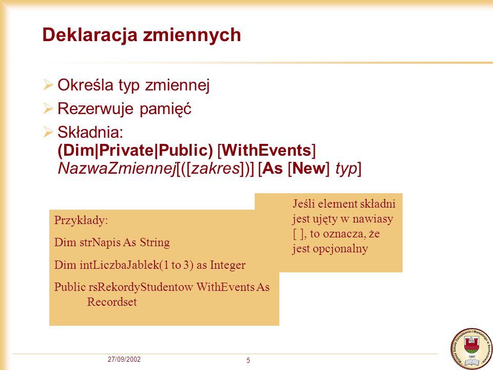 27/09/2002 5 Deklaracja zmiennych Określa typ zmiennej Rezerwuje pamięć Składnia: (Dim|Private|Public) [WithEvents] NazwaZmiennej[([zakres])] [As [New] typ] Przykłady: Dim strNapis As String Dim intLiczbaJablek(1 to 3) as Integer Public rsRekordyStudentow WithEvents As Recordset Jeśli element składni jest ujęty w nawiasy [ ], to oznacza, że jest opcjonalny