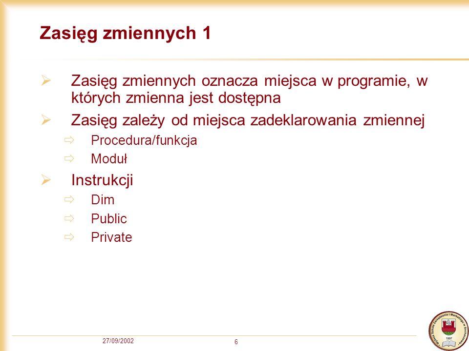27/09/2002 6 Zasięg zmiennych 1 Zasięg zmiennych oznacza miejsca w programie, w których zmienna jest dostępna Zasięg zależy od miejsca zadeklarowania zmiennej Procedura/funkcja Moduł Instrukcji Dim Public Private