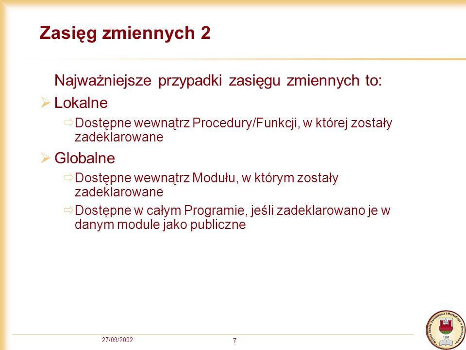 27/09/2002 7 Zasięg zmiennych 2 Najważniejsze przypadki zasięgu zmiennych to: Lokalne Dostępne wewnątrz Procedury/Funkcji, w której zostały zadeklarowane Globalne Dostępne wewnątrz Modułu, w którym zostały zadeklarowane Dostępne w całym Programie, jeśli zadeklarowano je w danym module jako publiczne