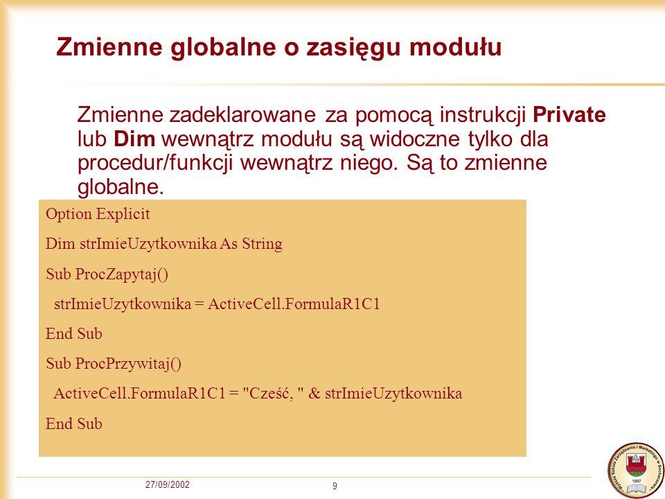 27/09/2002 9 Zmienne globalne o zasięgu modułu Zmienne zadeklarowane za pomocą instrukcji Private lub Dim wewnątrz modułu są widoczne tylko dla procedur/funkcji wewnątrz niego.