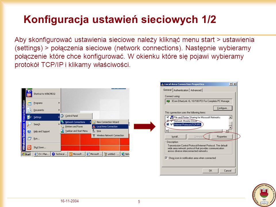 16-11-2004 6 Konfiguracja ustawień sieciowych 2/2 W okienku konfiguracji protokołu TCP/IP mamy do wyboru dwie pozycje: - uzyskaj adres IP automatycznie (używamy gdy mamy w sieci serwer DHCP który będzie przydzielał klientom konfiguracje) - użyj następującego adresu IP (używamy gdy chcemy skonfigurować ustawienia ręcznie) jest to adres IP komputera lokalnego jest to maska podsieci brama domyślna definiuje który komputer jest używany do połączeń z internetem jeśli komputer ma być przyłączony do domeny Active Directory to pierwszy adres DNS powinien być adresem serwera DNS w lokalnej sieci