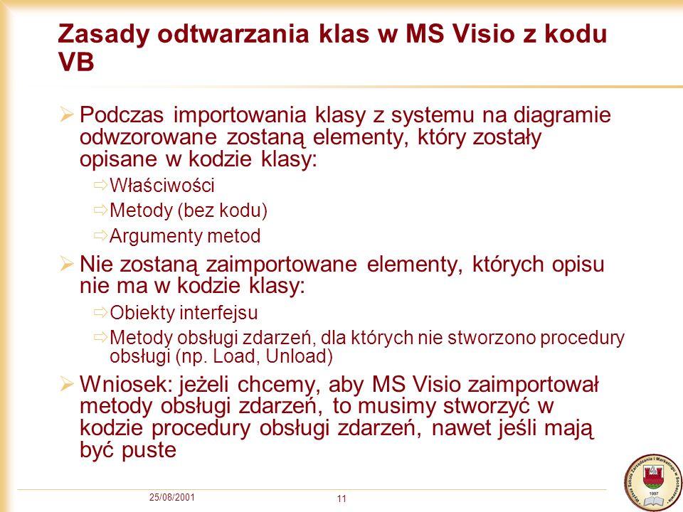 25/08/2001 11 Zasady odtwarzania klas w MS Visio z kodu VB Podczas importowania klasy z systemu na diagramie odwzorowane zostaną elementy, który zosta