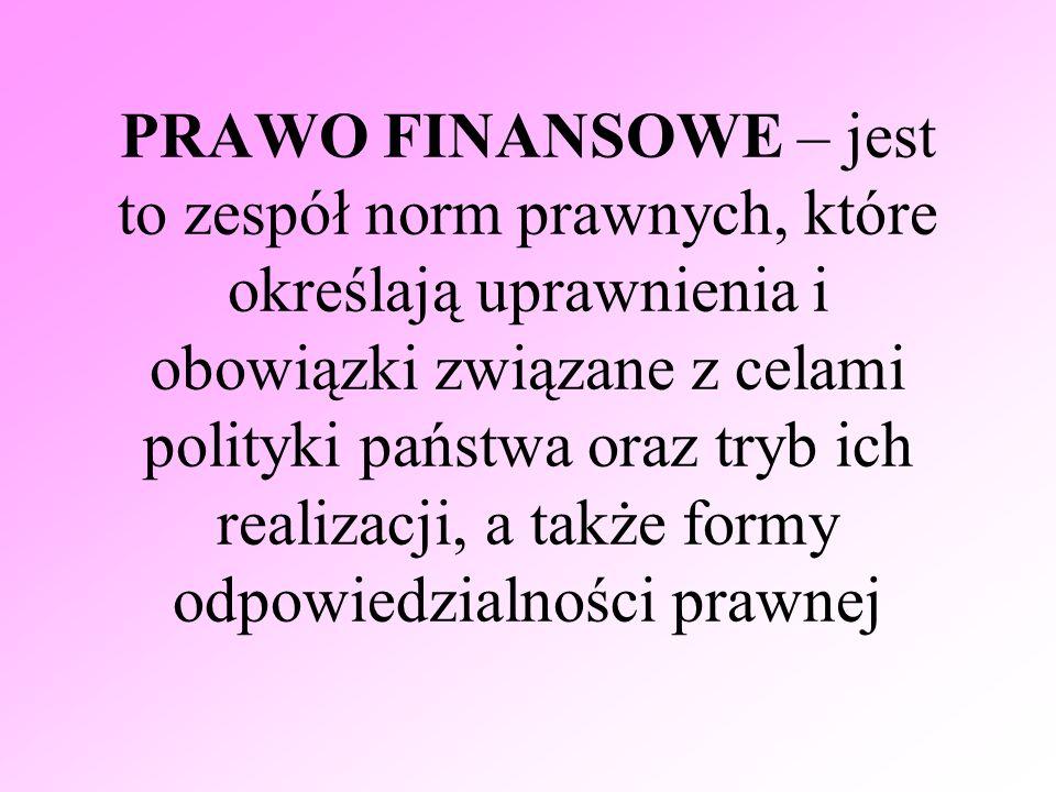 PRAWO FINANSOWE – jest to zespół norm prawnych, które określają uprawnienia i obowiązki związane z celami polityki państwa oraz tryb ich realizacji, a
