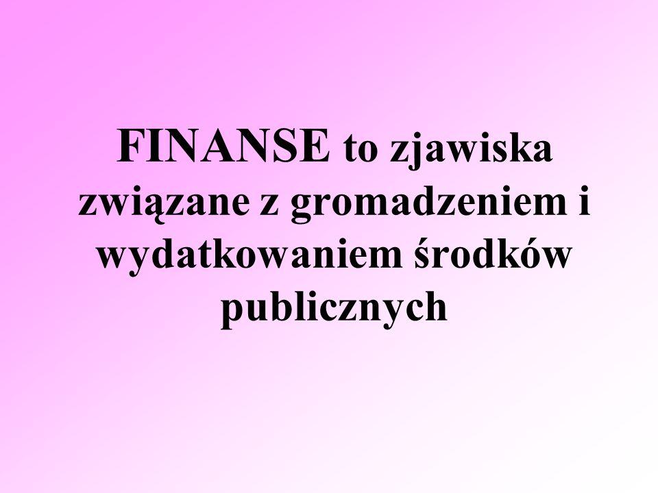FINANSE to zjawiska związane z gromadzeniem i wydatkowaniem środków publicznych