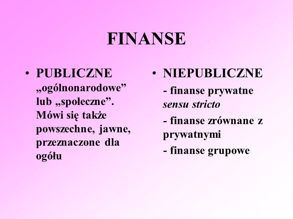 FINANSE PUBLICZNE ogólnonarodowe lub społeczne. Mówi się także powszechne, jawne, przeznaczone dla ogółu NIEPUBLICZNE - finanse prywatne sensu stricto