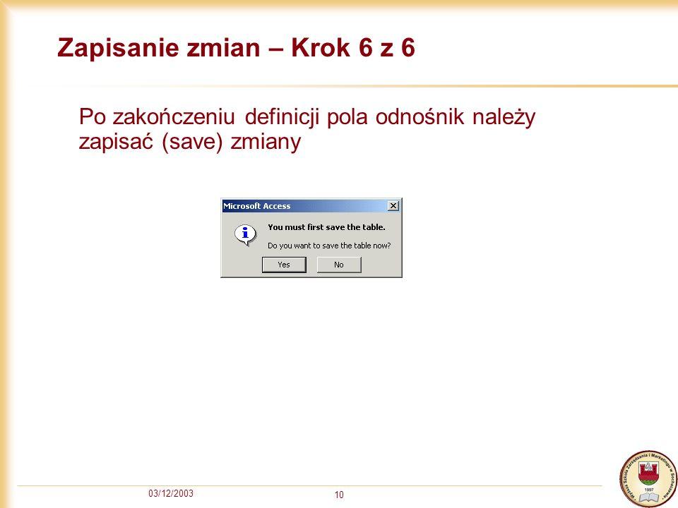 03/12/2003 10 Zapisanie zmian – Krok 6 z 6 Po zakończeniu definicji pola odnośnik należy zapisać (save) zmiany