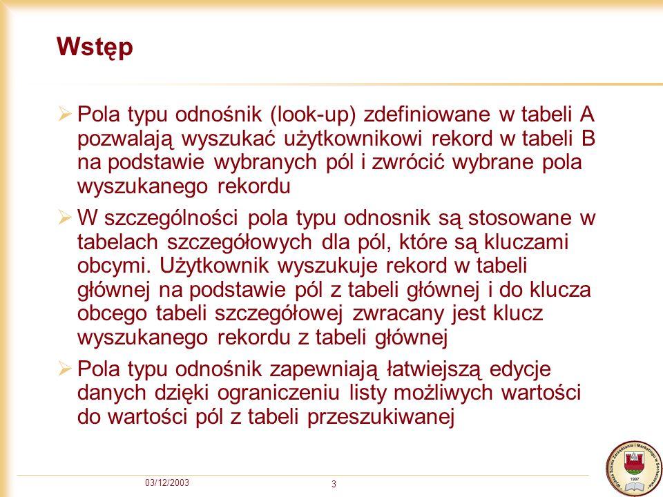 03/12/2003 4 Przykład Pole NIPOdbiorcy w tabeli Faktura pozwala wybierać użytkownikowi rekord z tabeli Odbiorcy na podstawie pól NIPOdbiorcy i Nazwa, a zwracany pole (tutaj klucz) NIPOdbiorcy, wstawiane jest do pola NIPOdbiorcy w tabeli Faktura Dzięki temu użytkownik wpisujący fakturę nie musi pamiętać NIP-u odbiorcy podczas wpisywania faktury, ale wybiera go pośrednio wybierając z listy odpowiedniego odbiorcę