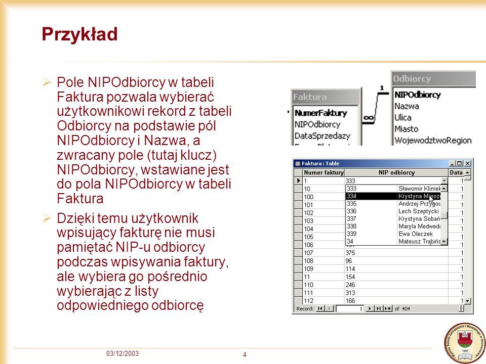 03/12/2003 4 Przykład Pole NIPOdbiorcy w tabeli Faktura pozwala wybierać użytkownikowi rekord z tabeli Odbiorcy na podstawie pól NIPOdbiorcy i Nazwa,