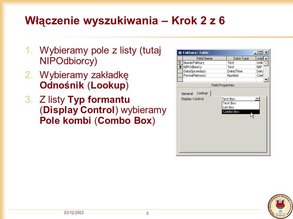 03/12/2003 6 Włączenie wyszukiwania – Krok 2 z 6 1.Wybieramy pole z listy (tutaj NIPOdbiorcy) 2.Wybieramy zakładkę Odnośnik (Lookup) 3.Z listy Typ for