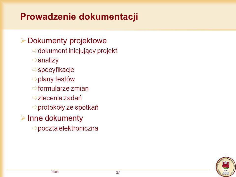 2008 27 Prowadzenie dokumentacji Dokumenty projektowe dokument inicjujący projekt analizy specyfikacje plany testów formularze zmian zlecenia zadań pr