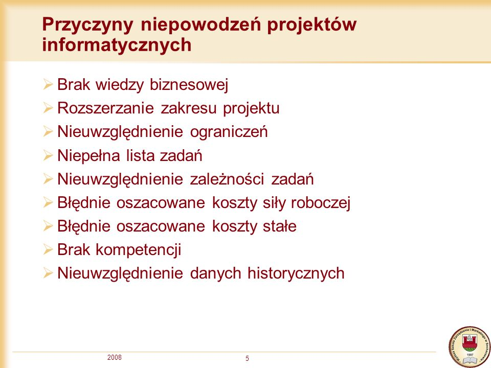 2008 5 Przyczyny niepowodzeń projektów informatycznych Brak wiedzy biznesowej Rozszerzanie zakresu projektu Nieuwzględnienie ograniczeń Niepełna lista