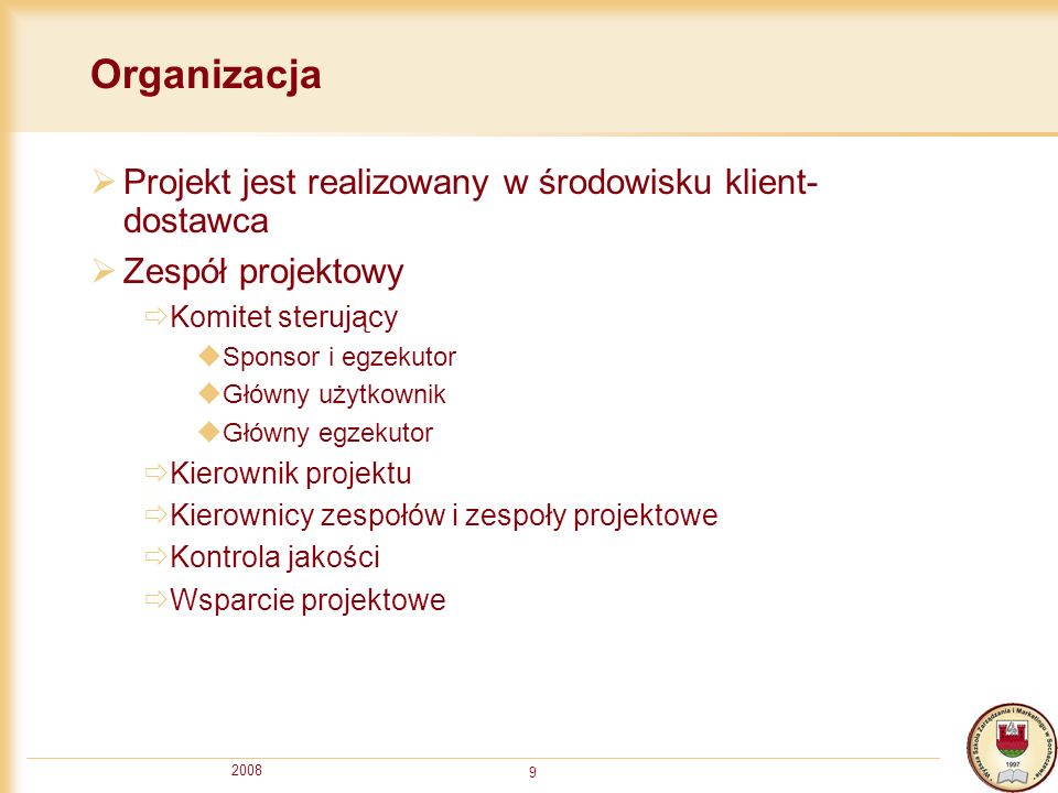 2008 9 Organizacja Projekt jest realizowany w środowisku klient- dostawca Zespół projektowy Komitet sterujący Sponsor i egzekutor Główny użytkownik Gł
