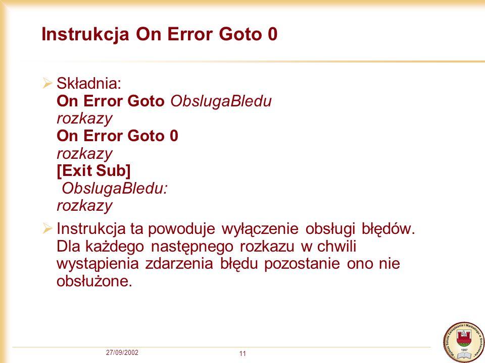 27/09/2002 11 Instrukcja On Error Goto 0 Składnia: On Error Goto ObslugaBledu rozkazy On Error Goto 0 rozkazy [Exit Sub] ObslugaBledu: rozkazy Instrukcja ta powoduje wyłączenie obsługi błędów.
