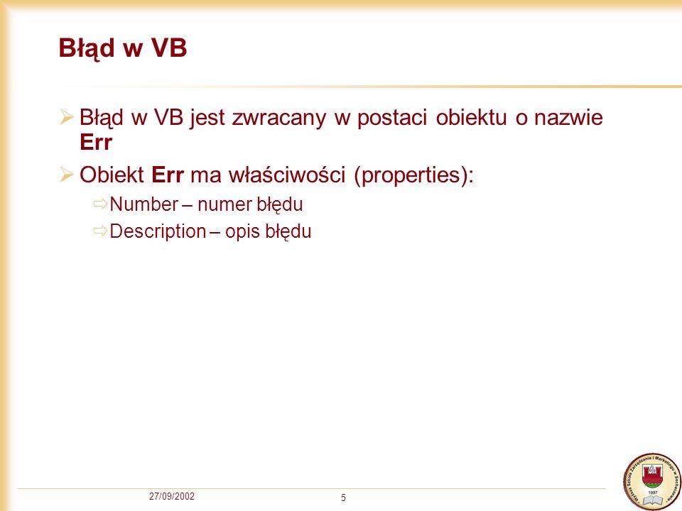 27/09/2002 5 Błąd w VB Błąd w VB jest zwracany w postaci obiektu o nazwie Err Obiekt Err ma właściwości (properties): Number – numer błędu Description – opis błędu