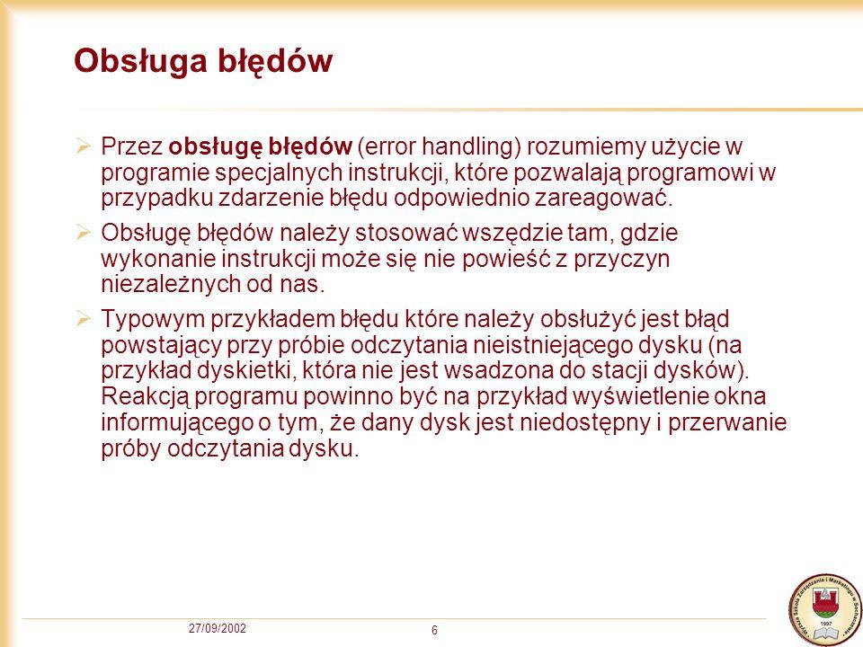 27/09/2002 6 Obsługa błędów Przez obsługę błędów (error handling) rozumiemy użycie w programie specjalnych instrukcji, które pozwalają programowi w przypadku zdarzenie błędu odpowiednio zareagować.