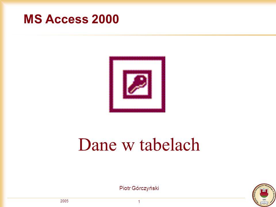 2005 1 MS Access 2000 Piotr Górczyński Dane w tabelach