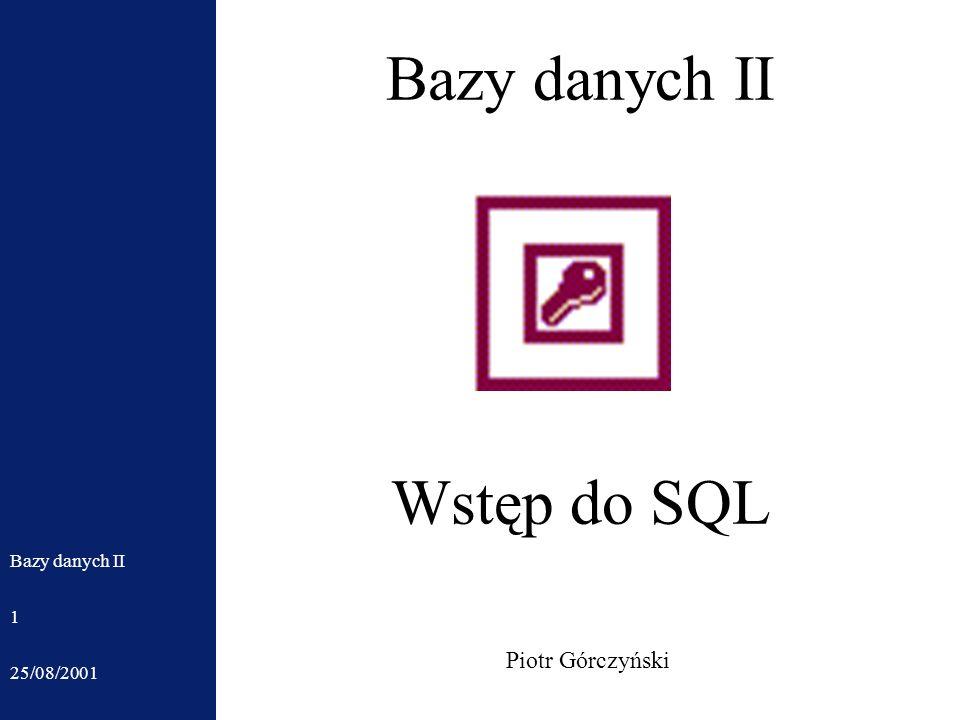 25/08/2001 Bazy danych II 1 Piotr Górczyński Wstęp do SQL