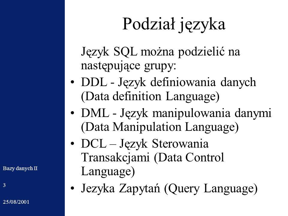 25/08/2001 Bazy danych II 3 Podział języka Język SQL można podzielić na następujące grupy: DDL - Język definiowania danych (Data definition Language) DML - Język manipulowania danymi (Data Manipulation Language) DCL – Język Sterowania Transakcjami (Data Control Language) Jezyka Zapytań (Query Language)