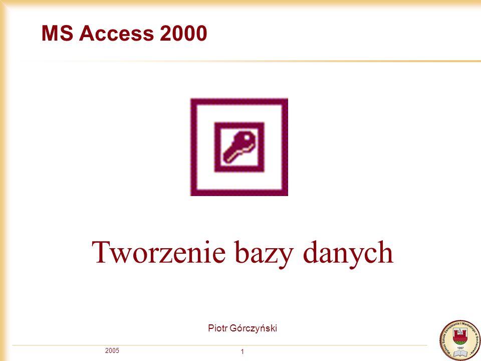 2005 1 MS Access 2000 Piotr Górczyński Tworzenie bazy danych