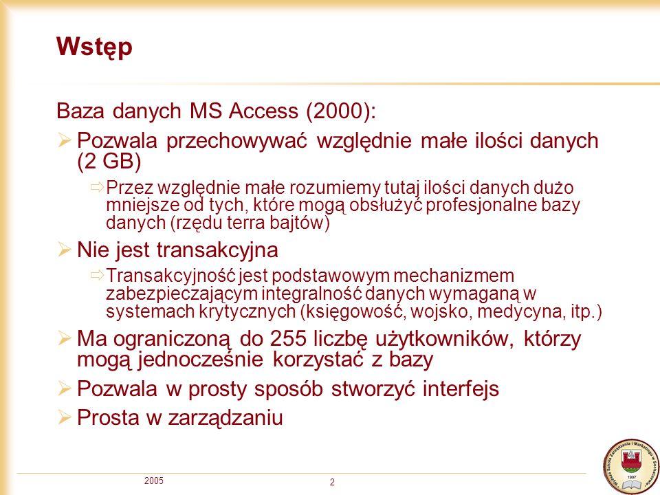 2005 2 Wstęp Baza danych MS Access (2000): Pozwala przechowywać względnie małe ilości danych (2 GB) Przez względnie małe rozumiemy tutaj ilości danych dużo mniejsze od tych, które mogą obsłużyć profesjonalne bazy danych (rzędu terra bajtów) Nie jest transakcyjna Transakcyjność jest podstawowym mechanizmem zabezpieczającym integralność danych wymaganą w systemach krytycznych (księgowość, wojsko, medycyna, itp.) Ma ograniczoną do 255 liczbę użytkowników, którzy mogą jednocześnie korzystać z bazy Pozwala w prosty sposób stworzyć interfejs Prosta w zarządzaniu