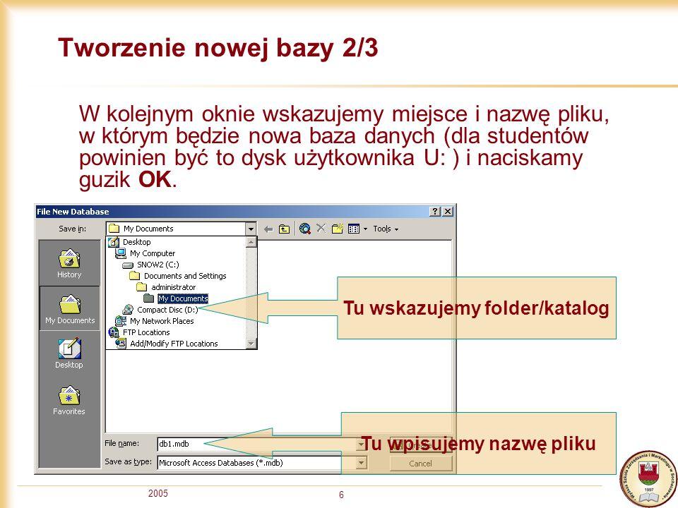 2005 6 Tworzenie nowej bazy 2/3 W kolejnym oknie wskazujemy miejsce i nazwę pliku, w którym będzie nowa baza danych (dla studentów powinien być to dysk użytkownika U: ) i naciskamy guzik OK.