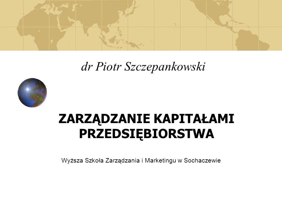 dr Piotr Szczepankowski ZARZĄDZANIE KAPITAŁAMI PRZEDSIĘBIORSTWA Wyższa Szkoła Zarządzania i Marketingu w Sochaczewie