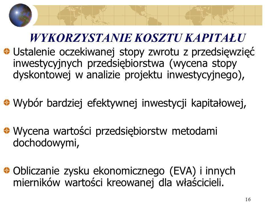 16 WYKORZYSTANIE KOSZTU KAPITAŁU Ustalenie oczekiwanej stopy zwrotu z przedsięwzięć inwestycyjnych przedsiębiorstwa (wycena stopy dyskontowej w analizie projektu inwestycyjnego), Wybór bardziej efektywnej inwestycji kapitałowej, Wycena wartości przedsiębiorstw metodami dochodowymi, Obliczanie zysku ekonomicznego (EVA) i innych mierników wartości kreowanej dla właścicieli.