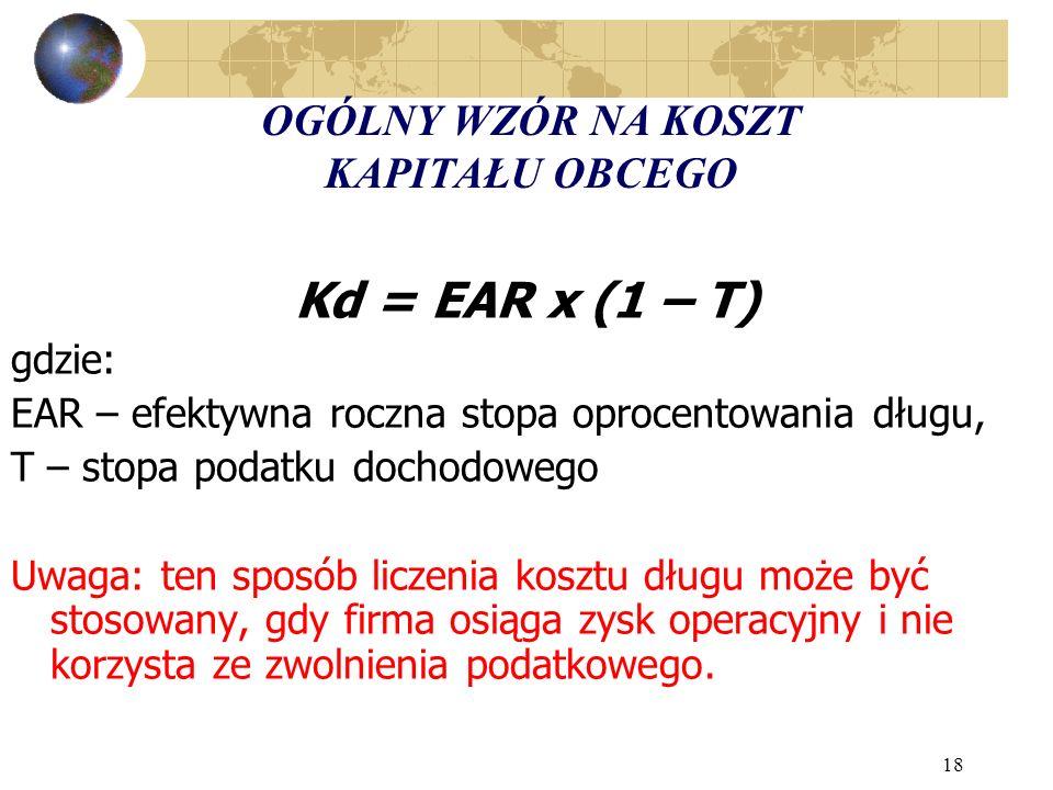 18 OGÓLNY WZÓR NA KOSZT KAPITAŁU OBCEGO Kd = EAR x (1 – T) gdzie: EAR – efektywna roczna stopa oprocentowania długu, T – stopa podatku dochodowego Uwaga: ten sposób liczenia kosztu długu może być stosowany, gdy firma osiąga zysk operacyjny i nie korzysta ze zwolnienia podatkowego.
