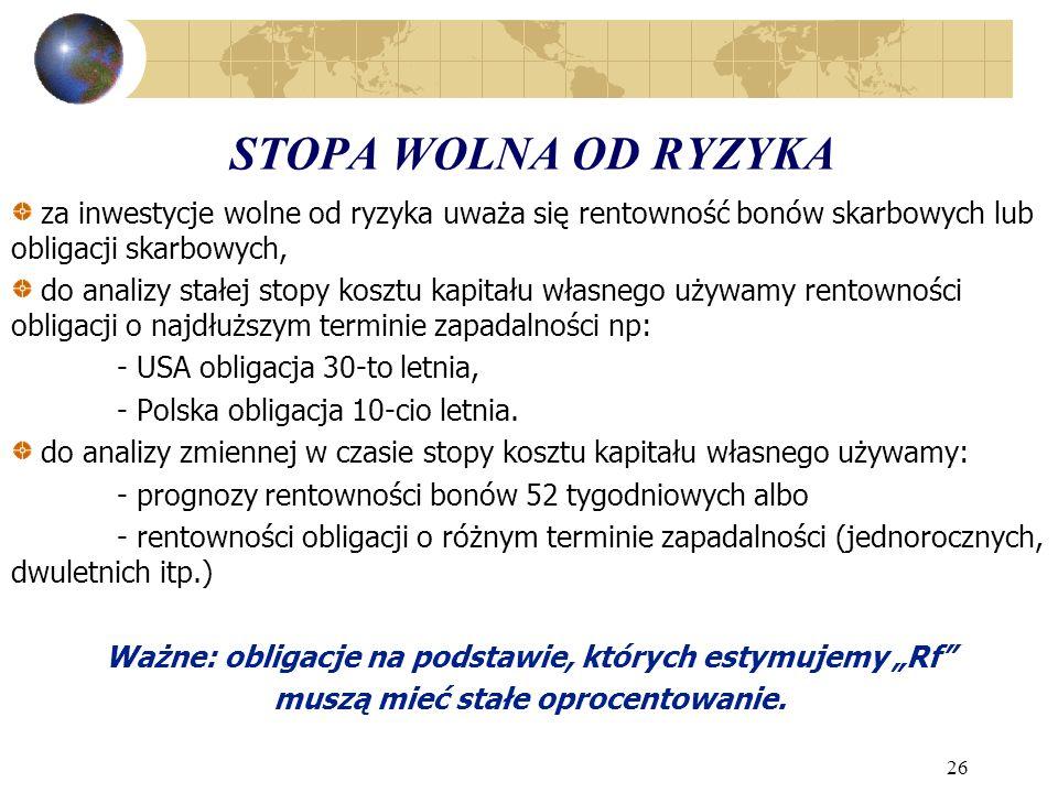 26 STOPA WOLNA OD RYZYKA za inwestycje wolne od ryzyka uważa się rentowność bonów skarbowych lub obligacji skarbowych, do analizy stałej stopy kosztu kapitału własnego używamy rentowności obligacji o najdłuższym terminie zapadalności np: - USA obligacja 30-to letnia, - Polska obligacja 10-cio letnia.