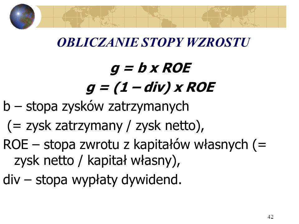 42 OBLICZANIE STOPY WZROSTU g = b x ROE g = (1 – div) x ROE b – stopa zysków zatrzymanych (= zysk zatrzymany / zysk netto), ROE – stopa zwrotu z kapitałów własnych (= zysk netto / kapitał własny), div – stopa wypłaty dywidend.