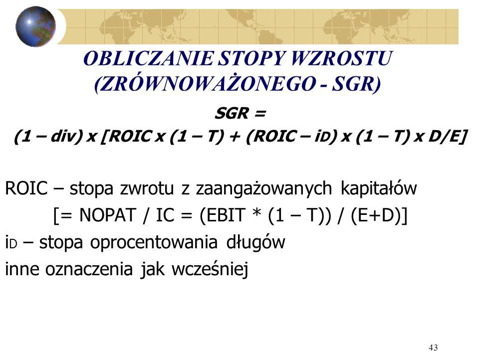 43 OBLICZANIE STOPY WZROSTU (ZRÓWNOWAŻONEGO - SGR) SGR = (1 – div) x [ROIC x (1 – T) + (ROIC – i D ) x (1 – T) x D/E] ROIC – stopa zwrotu z zaangażowanych kapitałów [= NOPAT / IC = (EBIT * (1 – T)) / (E+D)] i D – stopa oprocentowania długów inne oznaczenia jak wcześniej