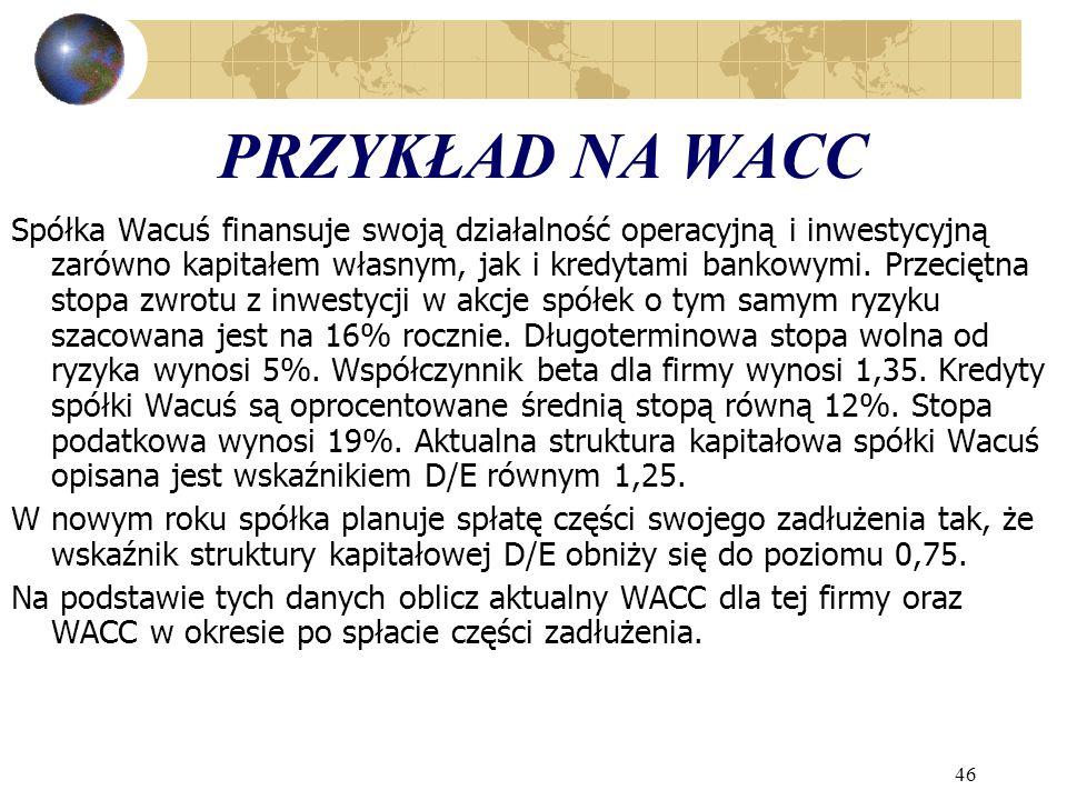 46 PRZYKŁAD NA WACC Spółka Wacuś finansuje swoją działalność operacyjną i inwestycyjną zarówno kapitałem własnym, jak i kredytami bankowymi. Przeciętn