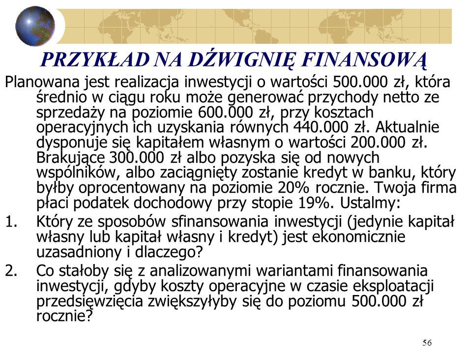 56 PRZYKŁAD NA DŹWIGNIĘ FINANSOWĄ Planowana jest realizacja inwestycji o wartości 500.000 zł, która średnio w ciągu roku może generować przychody netto ze sprzedaży na poziomie 600.000 zł, przy kosztach operacyjnych ich uzyskania równych 440.000 zł.