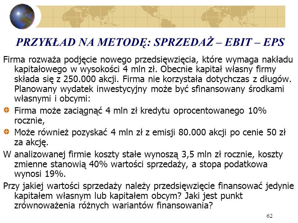 62 PRZYKŁAD NA METODĘ: SPRZEDAŻ – EBIT – EPS Firma rozważa podjęcie nowego przedsięwzięcia, które wymaga nakładu kapitałowego w wysokości 4 mln zł. Ob