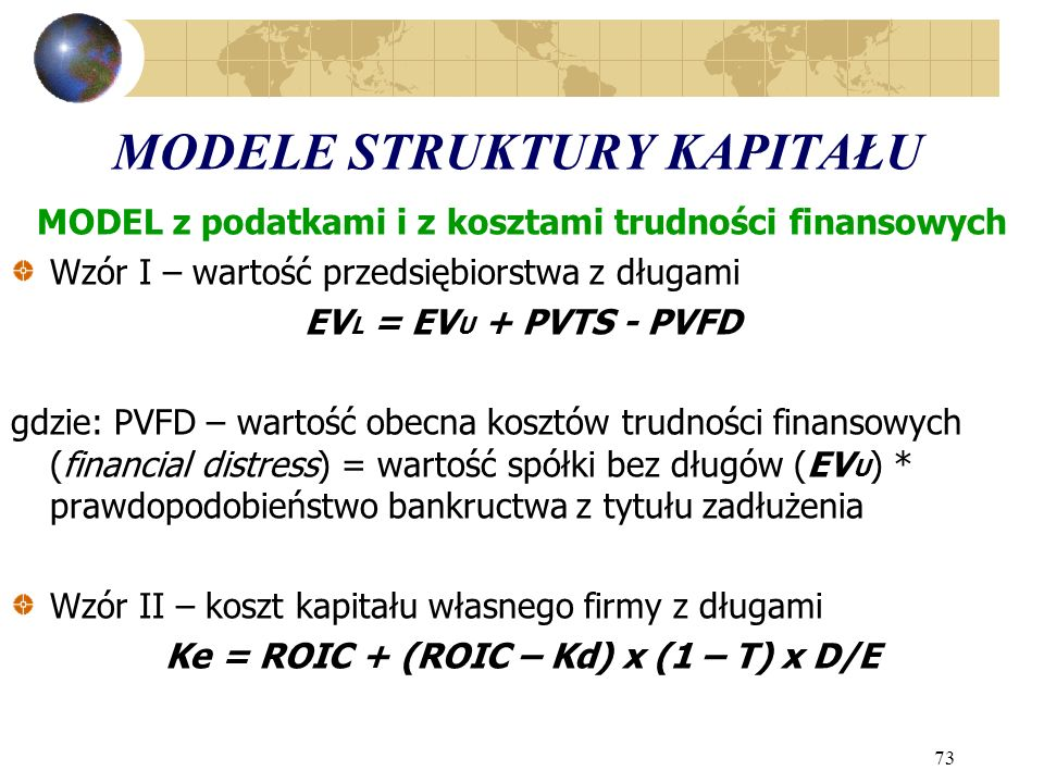 73 MODELE STRUKTURY KAPITAŁU MODEL z podatkami i z kosztami trudności finansowych Wzór I – wartość przedsiębiorstwa z długami EV L = EV U + PVTS - PVFD gdzie: PVFD – wartość obecna kosztów trudności finansowych (financial distress) = wartość spółki bez długów (EV U ) * prawdopodobieństwo bankructwa z tytułu zadłużenia Wzór II – koszt kapitału własnego firmy z długami Ke = ROIC + (ROIC – Kd) x (1 – T) x D/E
