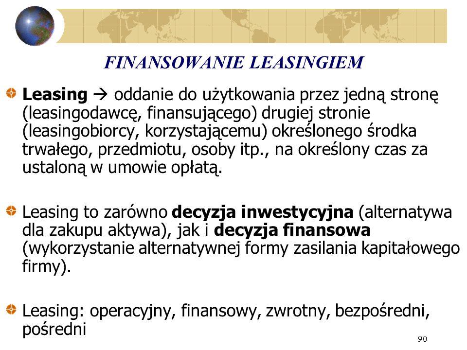 90 FINANSOWANIE LEASINGIEM Leasing oddanie do użytkowania przez jedną stronę (leasingodawcę, finansującego) drugiej stronie (leasingobiorcy, korzystającemu) określonego środka trwałego, przedmiotu, osoby itp., na określony czas za ustaloną w umowie opłatą.